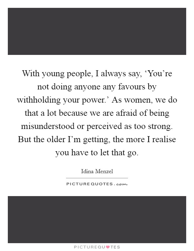 With young people, I always say, 'You're not doing anyone any favours by withholding your power.' As women, we do that a lot because we are afraid of being misunderstood or perceived as too strong. But the older I'm getting, the more I realise you have to let that go Picture Quote #1