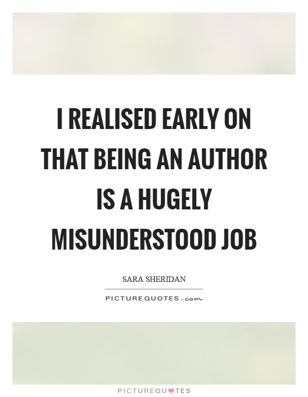 I realised early on that being an author is a hugely misunderstood job Picture Quote #1