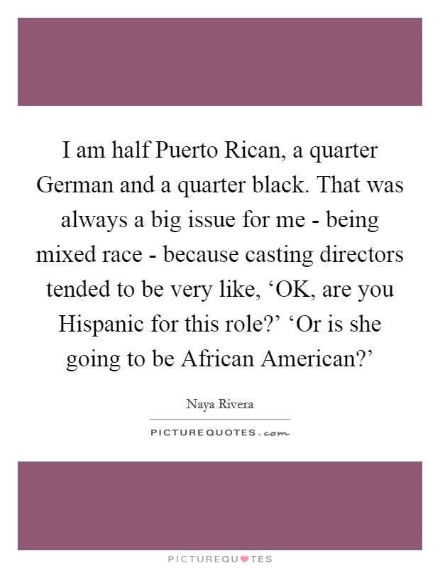 I am half Puerto Rican, a quarter German and a quarter black. That was always a big issue for me - being mixed race - because casting directors tended to be very like, 'OK, are you Hispanic for this role?' 'Or is she going to be African American?' Picture Quote #1