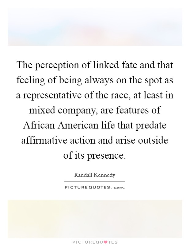 The perception of linked fate and that feeling of being always on the spot as a representative of the race, at least in mixed company, are features of African American life that predate affirmative action and arise outside of its presence Picture Quote #1
