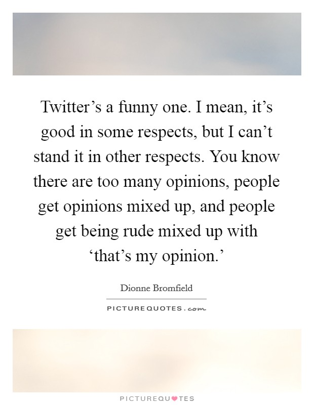 Twitter's a funny one. I mean, it's good in some respects, but I can't stand it in other respects. You know there are too many opinions, people get opinions mixed up, and people get being rude mixed up with 'that's my opinion.' Picture Quote #1