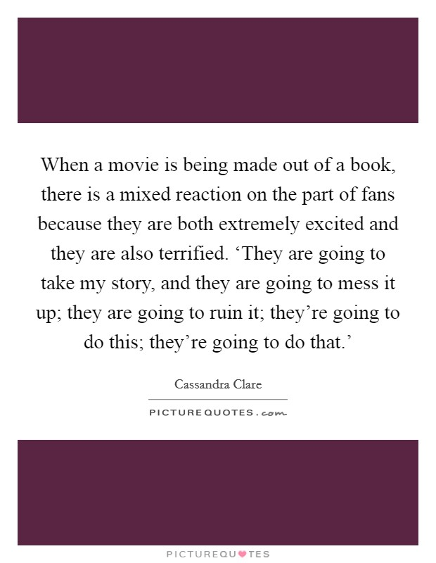 When a movie is being made out of a book, there is a mixed reaction on the part of fans because they are both extremely excited and they are also terrified. 'They are going to take my story, and they are going to mess it up; they are going to ruin it; they're going to do this; they're going to do that.' Picture Quote #1