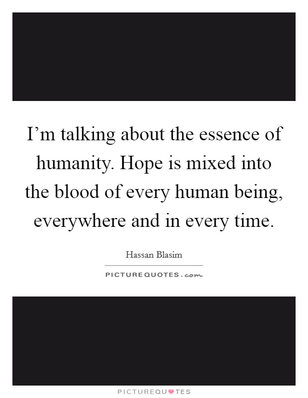 I'm talking about the essence of humanity. Hope is mixed into the blood of every human being, everywhere and in every time Picture Quote #1