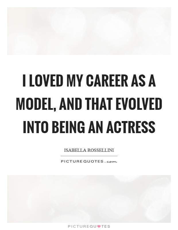 I loved my career as a model, and that evolved into being an actress Picture Quote #1