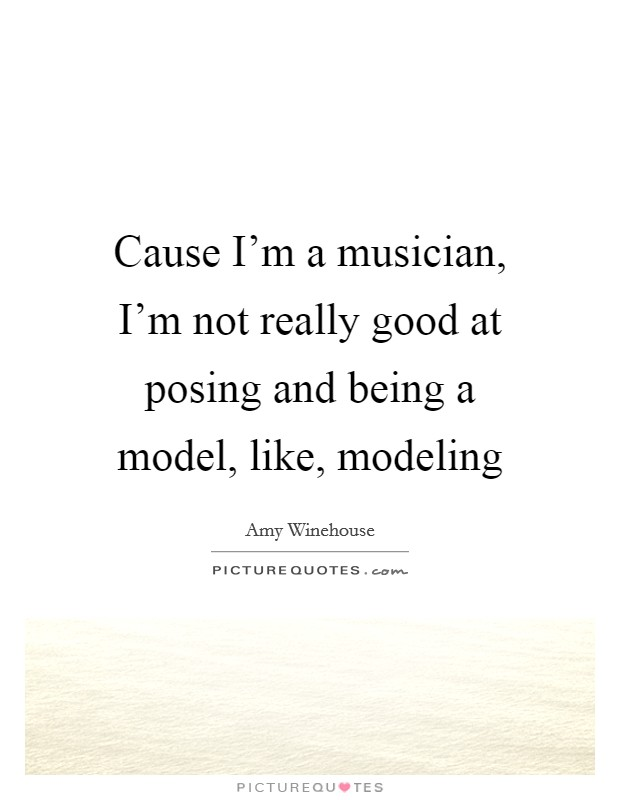 Cause I'm a musician, I'm not really good at posing and being a model, like, modeling Picture Quote #1