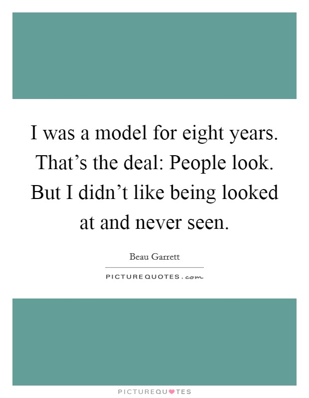 I was a model for eight years. That's the deal: People look. But I didn't like being looked at and never seen Picture Quote #1
