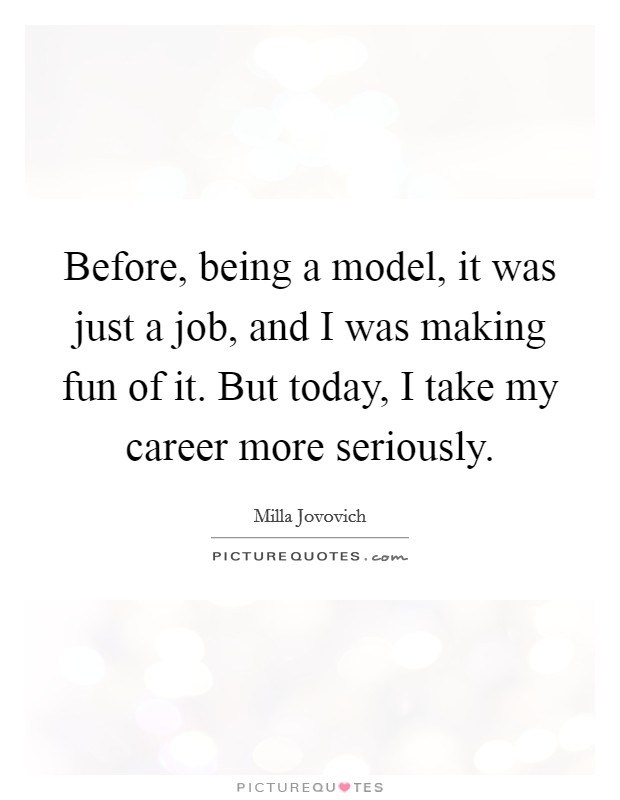 Before, being a model, it was just a job, and I was making fun of it. But today, I take my career more seriously Picture Quote #1
