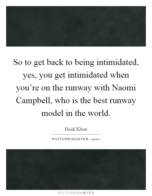 So to get back to being intimidated, yes, you get intimidated when you're on the runway with Naomi Campbell, who is the best runway model in the world Picture Quote #1