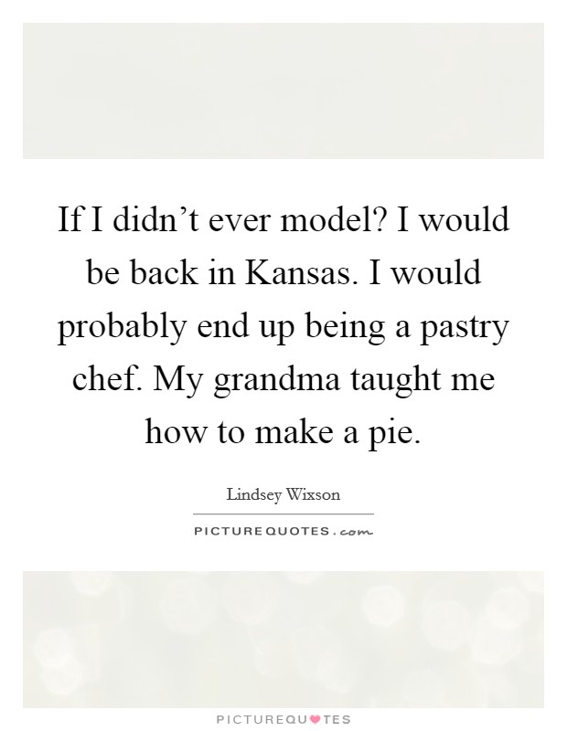 If I didn't ever model? I would be back in Kansas. I would probably end up being a pastry chef. My grandma taught me how to make a pie Picture Quote #1