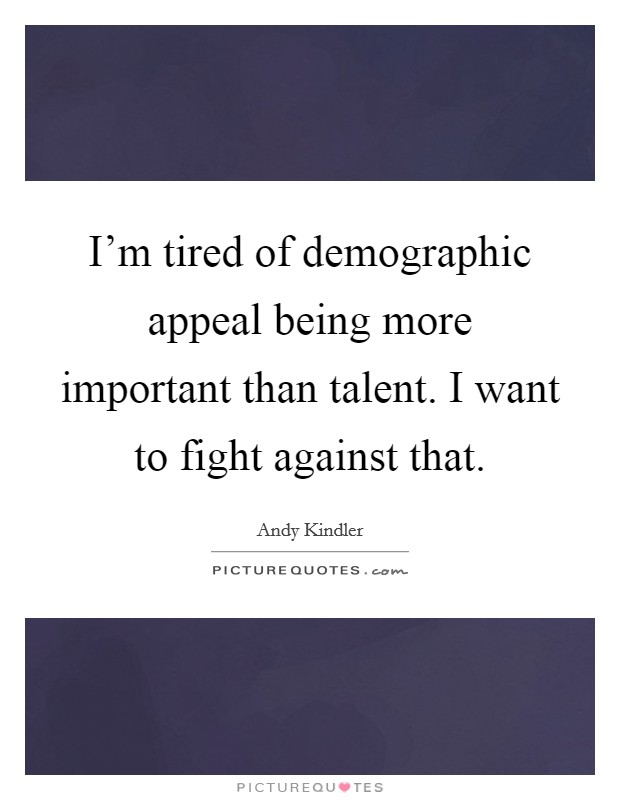 I'm tired of demographic appeal being more important than talent. I want to fight against that Picture Quote #1