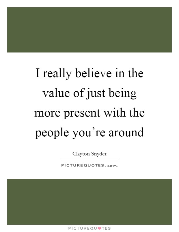 I really believe in the value of just being more present with the people you're around Picture Quote #1