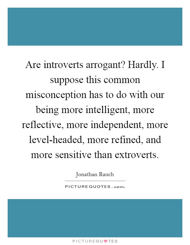 Are introverts arrogant? Hardly. I suppose this common misconception has to do with our being more intelligent, more reflective, more independent, more level-headed, more refined, and more sensitive than extroverts Picture Quote #1