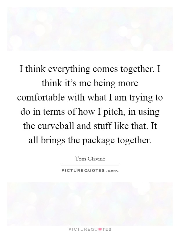 I think everything comes together. I think it's me being more comfortable with what I am trying to do in terms of how I pitch, in using the curveball and stuff like that. It all brings the package together Picture Quote #1
