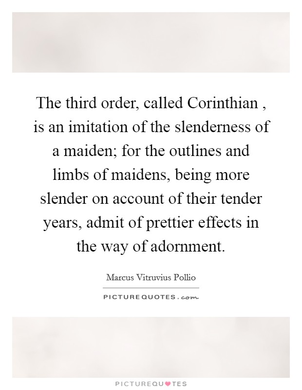 The third order, called Corinthian , is an imitation of the slenderness of a maiden; for the outlines and limbs of maidens, being more slender on account of their tender years, admit of prettier effects in the way of adornment Picture Quote #1
