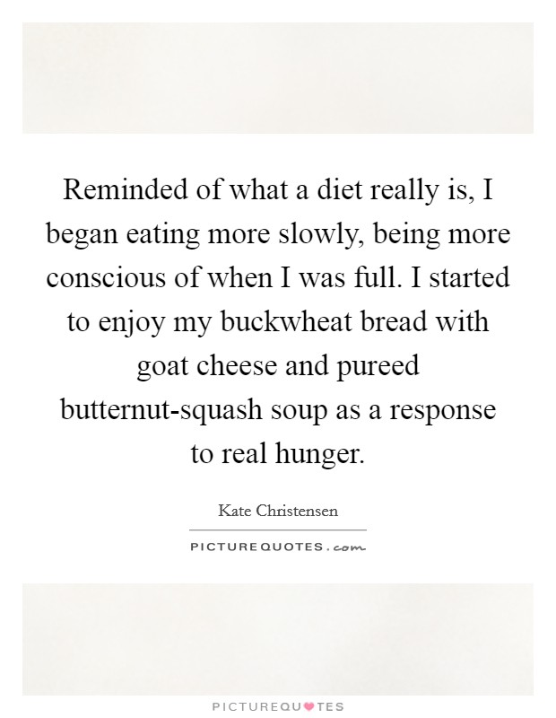 Reminded of what a diet really is, I began eating more slowly, being more conscious of when I was full. I started to enjoy my buckwheat bread with goat cheese and pureed butternut-squash soup as a response to real hunger Picture Quote #1
