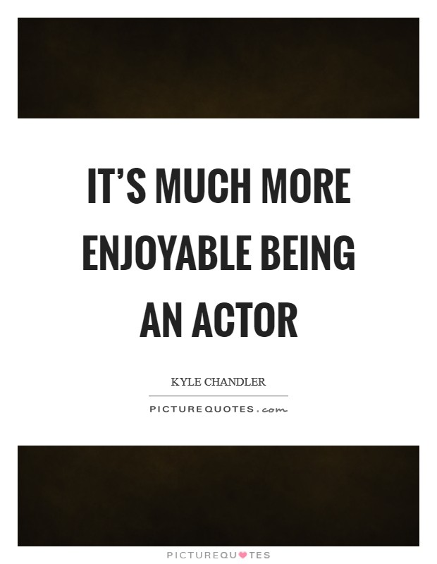 It's much more enjoyable being an actor Picture Quote #1