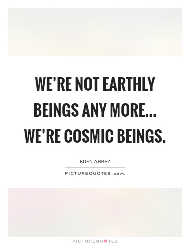 We're not earthly beings any more... we're cosmic beings Picture Quote #1