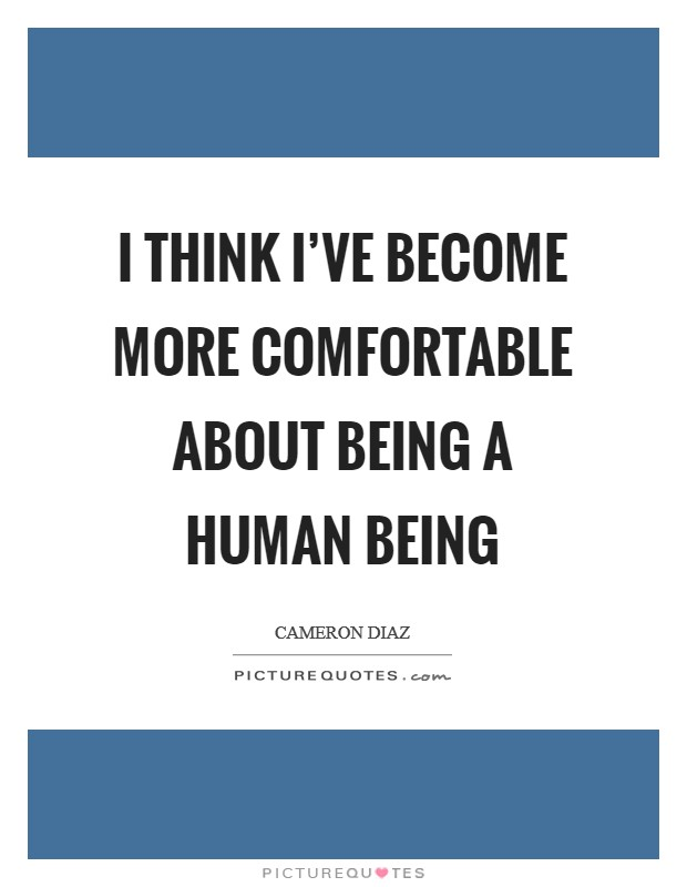 I think I've become more comfortable about being a human being Picture Quote #1