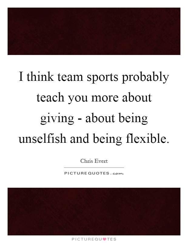 I think team sports probably teach you more about giving - about being unselfish and being flexible. Picture Quote #1