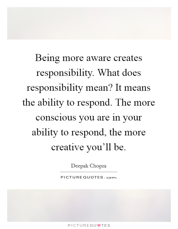 Being more aware creates responsibility. What does responsibility mean? It means the ability to respond. The more conscious you are in your ability to respond, the more creative you'll be Picture Quote #1