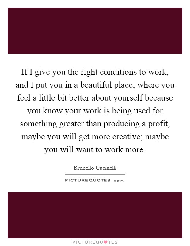 If I give you the right conditions to work, and I put you in a beautiful place, where you feel a little bit better about yourself because you know your work is being used for something greater than producing a profit, maybe you will get more creative; maybe you will want to work more Picture Quote #1