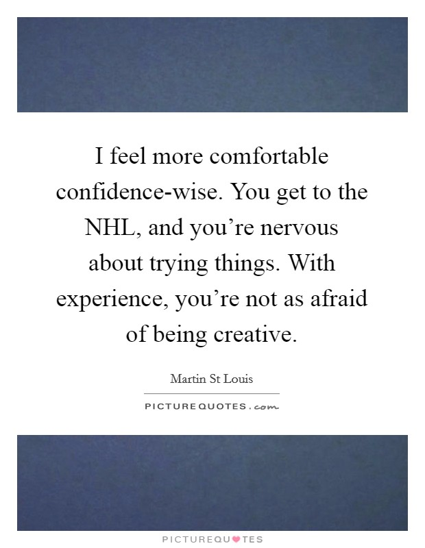 I feel more comfortable confidence-wise. You get to the NHL, and you're nervous about trying things. With experience, you're not as afraid of being creative Picture Quote #1