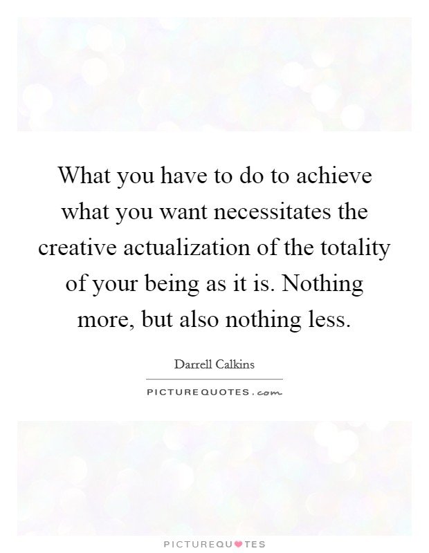 What you have to do to achieve what you want necessitates the creative actualization of the totality of your being as it is. Nothing more, but also nothing less Picture Quote #1