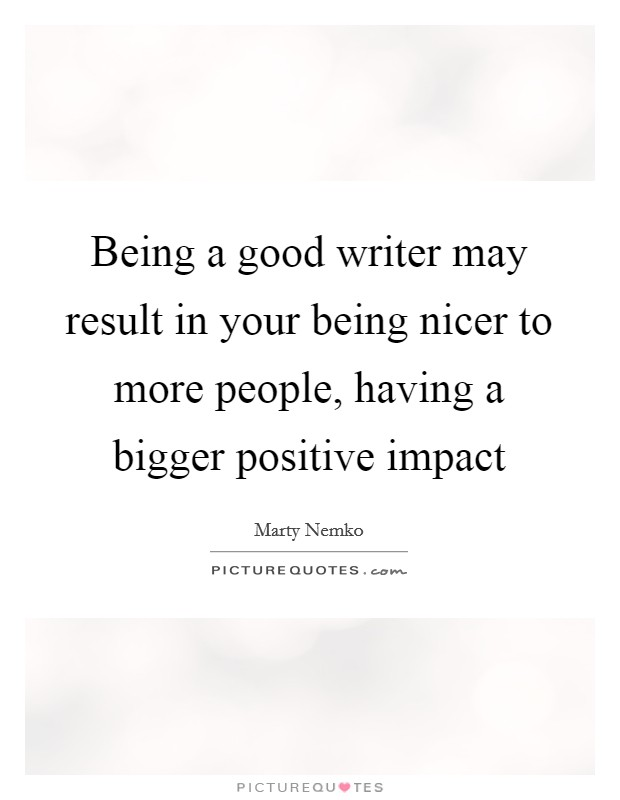 Being a good writer may result in your being nicer to more people, having a bigger positive impact Picture Quote #1