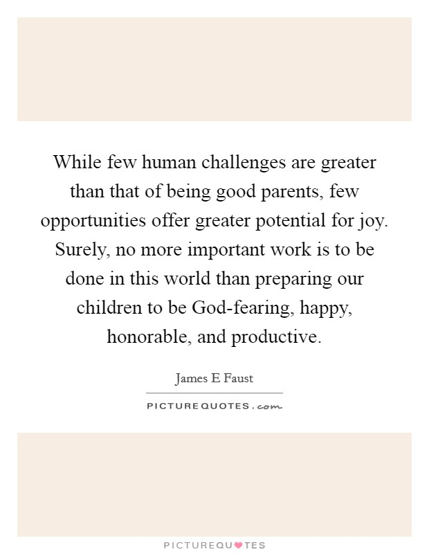 While few human challenges are greater than that of being good parents, few opportunities offer greater potential for joy. Surely, no more important work is to be done in this world than preparing our children to be God-fearing, happy, honorable, and productive Picture Quote #1