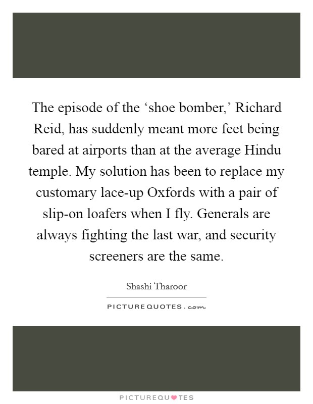 The episode of the 'shoe bomber,' Richard Reid, has suddenly meant more feet being bared at airports than at the average Hindu temple. My solution has been to replace my customary lace-up Oxfords with a pair of slip-on loafers when I fly. Generals are always fighting the last war, and security screeners are the same Picture Quote #1