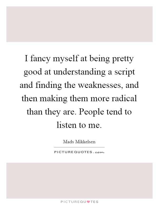 I fancy myself at being pretty good at understanding a script and finding the weaknesses, and then making them more radical than they are. People tend to listen to me Picture Quote #1