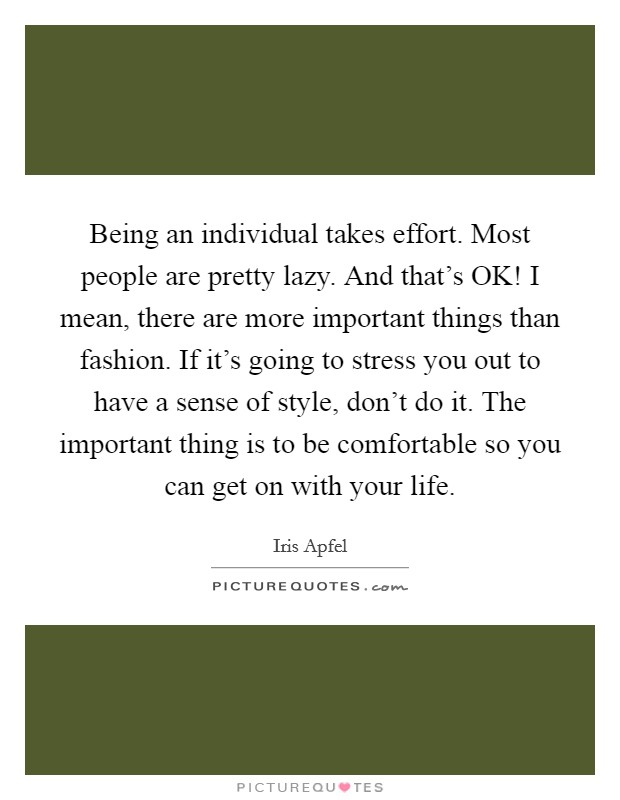Being an individual takes effort. Most people are pretty lazy. And that's OK! I mean, there are more important things than fashion. If it's going to stress you out to have a sense of style, don't do it. The important thing is to be comfortable so you can get on with your life Picture Quote #1