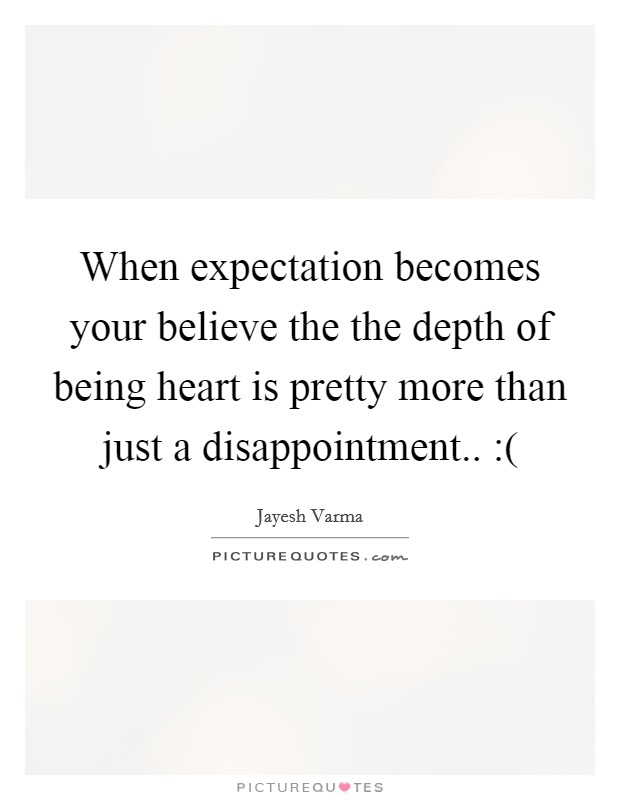 When expectation becomes your believe the the depth of being heart is pretty more than just a disappointment.. :( Picture Quote #1