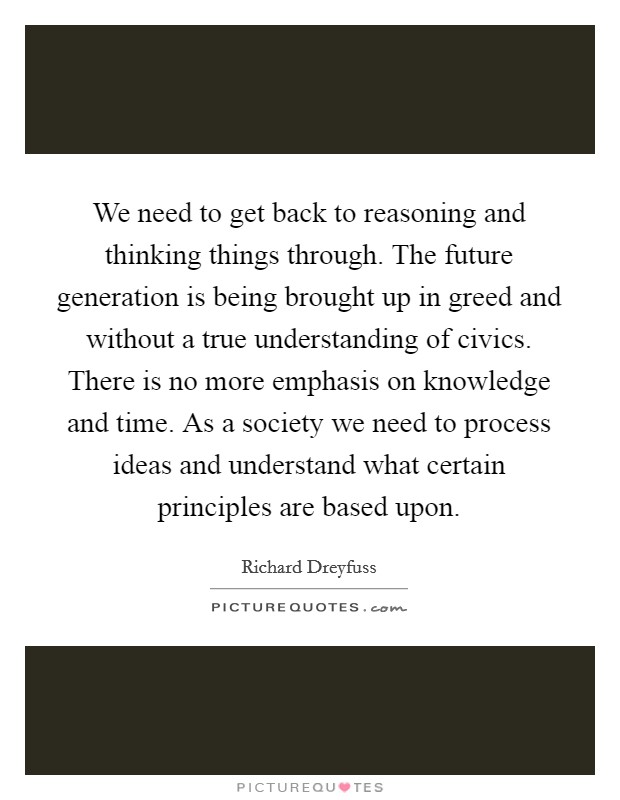 We need to get back to reasoning and thinking things through. The future generation is being brought up in greed and without a true understanding of civics. There is no more emphasis on knowledge and time. As a society we need to process ideas and understand what certain principles are based upon Picture Quote #1