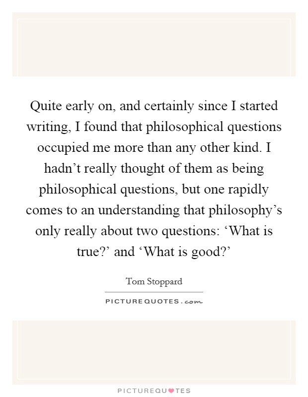 Quite early on, and certainly since I started writing, I found that philosophical questions occupied me more than any other kind. I hadn't really thought of them as being philosophical questions, but one rapidly comes to an understanding that philosophy's only really about two questions: 'What is true?' and 'What is good?' Picture Quote #1