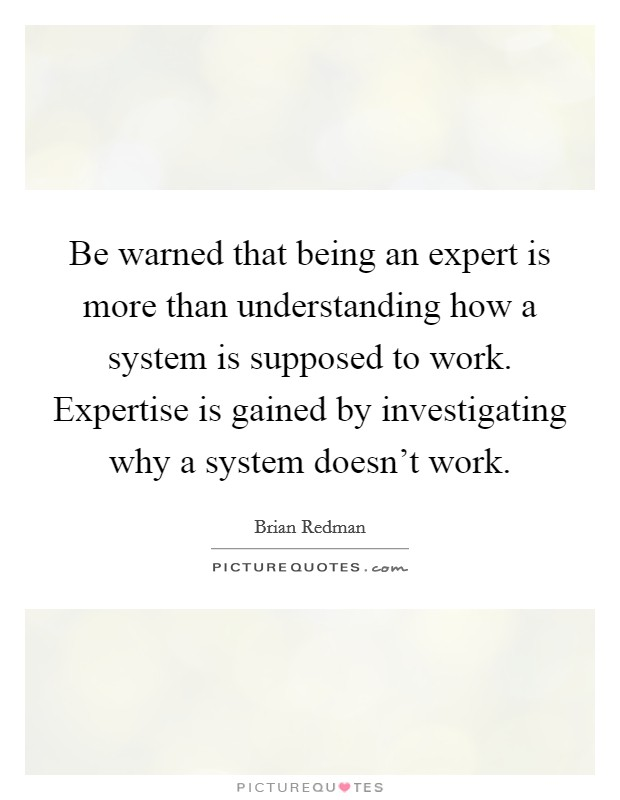 Be warned that being an expert is more than understanding how a system is supposed to work. Expertise is gained by investigating why a system doesn't work Picture Quote #1