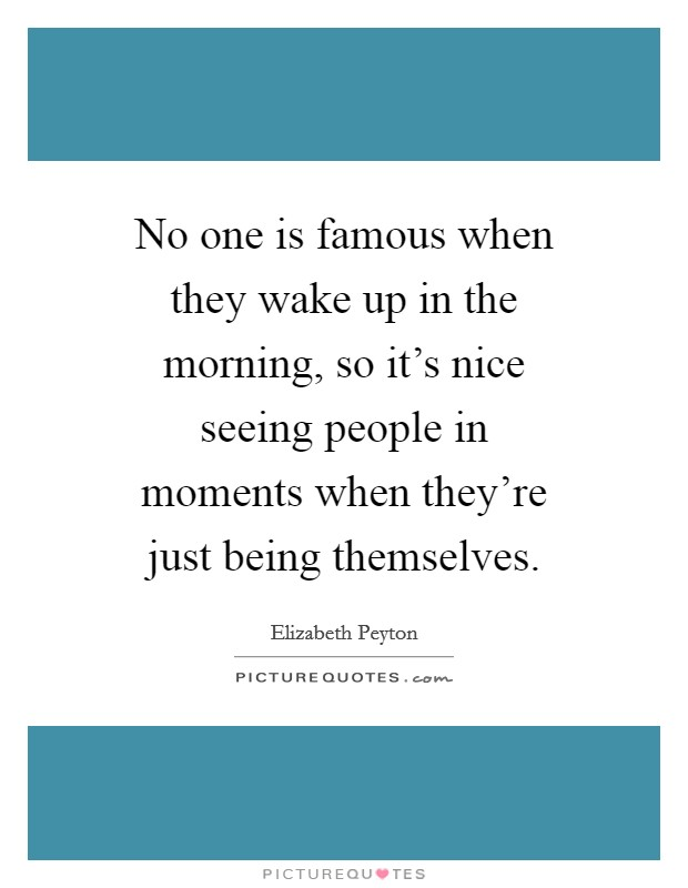No one is famous when they wake up in the morning, so it's nice seeing people in moments when they're just being themselves Picture Quote #1
