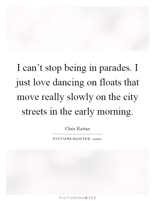 I can't stop being in parades. I just love dancing on floats that move really slowly on the city streets in the early morning Picture Quote #1