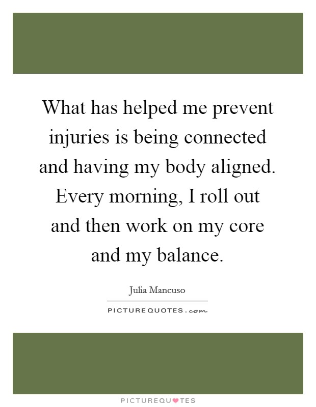 What has helped me prevent injuries is being connected and having my body aligned. Every morning, I roll out and then work on my core and my balance Picture Quote #1