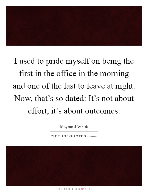 I used to pride myself on being the first in the office in the morning and one of the last to leave at night. Now, that's so dated: It's not about effort, it's about outcomes Picture Quote #1