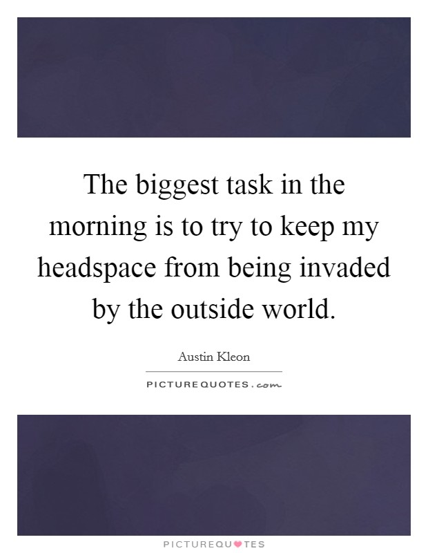 The biggest task in the morning is to try to keep my headspace from being invaded by the outside world Picture Quote #1