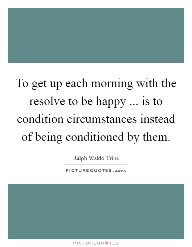 To get up each morning with the resolve to be happy ... is to condition circumstances instead of being conditioned by them. Picture Quote #1