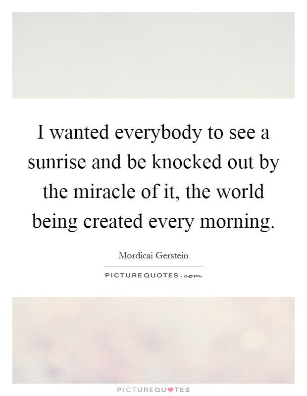 I wanted everybody to see a sunrise and be knocked out by the miracle of it, the world being created every morning Picture Quote #1