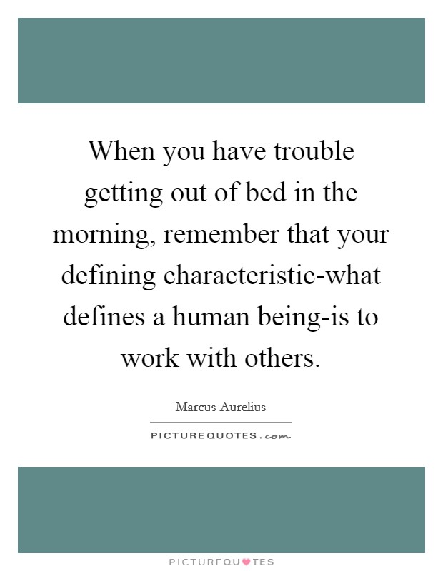 When you have trouble getting out of bed in the morning, remember that your defining characteristic-what defines a human being-is to work with others Picture Quote #1