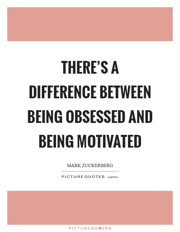 There's a difference between being obsessed and being motivated Picture Quote #1