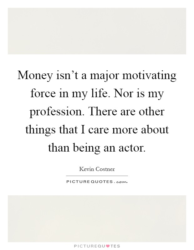 Money isn't a major motivating force in my life. Nor is my profession. There are other things that I care more about than being an actor Picture Quote #1