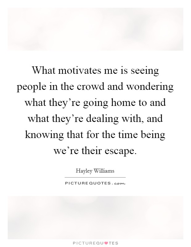 What motivates me is seeing people in the crowd and wondering what they're going home to and what they're dealing with, and knowing that for the time being we're their escape Picture Quote #1