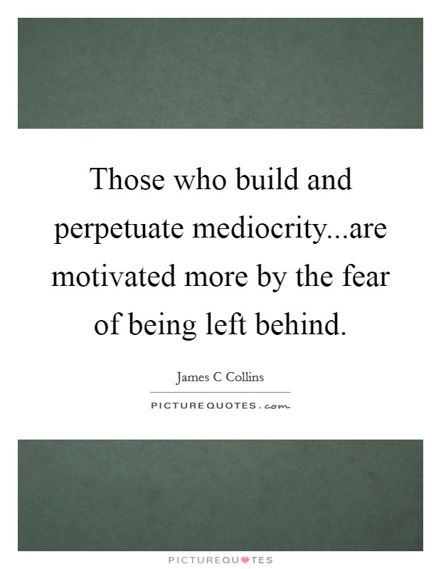 Those who build and perpetuate mediocrity...are motivated more by the fear of being left behind Picture Quote #1