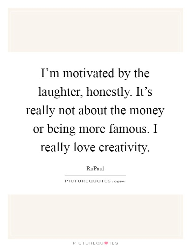 I'm motivated by the laughter, honestly. It's really not about the money or being more famous. I really love creativity Picture Quote #1