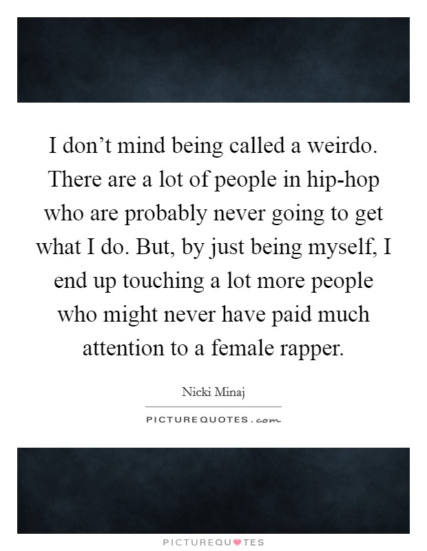 I don't mind being called a weirdo. There are a lot of people in hip-hop who are probably never going to get what I do. But, by just being myself, I end up touching a lot more people who might never have paid much attention to a female rapper Picture Quote #1